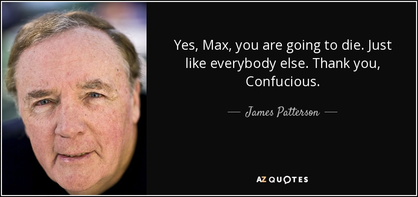 Yes, Max, you are going to die. Just like everybody else. Thank you, Confucious. - James Patterson