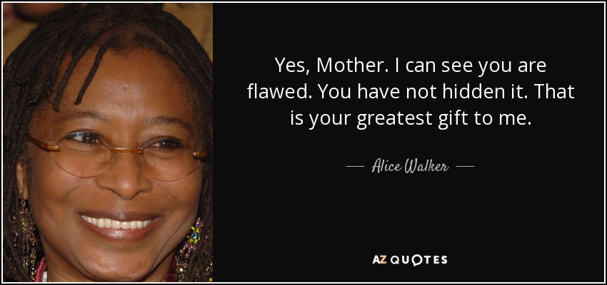Yes, Mother. I can see you are flawed. You have not hidden it. That is your greatest gift to me. - Alice Walker