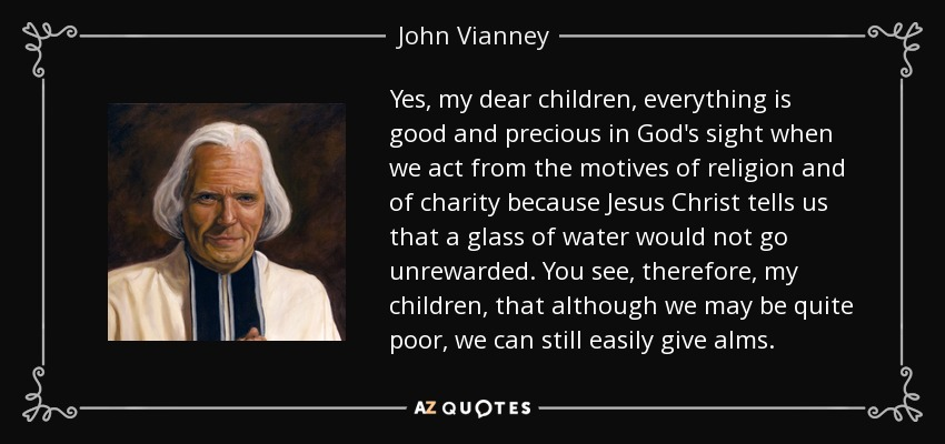 Yes, my dear children, everything is good and precious in God's sight when we act from the motives of religion and of charity because Jesus Christ tells us that a glass of water would not go unrewarded. You see, therefore, my children, that although we may be quite poor, we can still easily give alms. - John Vianney