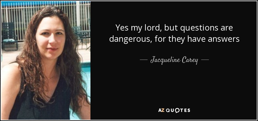Yes my lord, but questions are dangerous, for they have answers - Jacqueline Carey