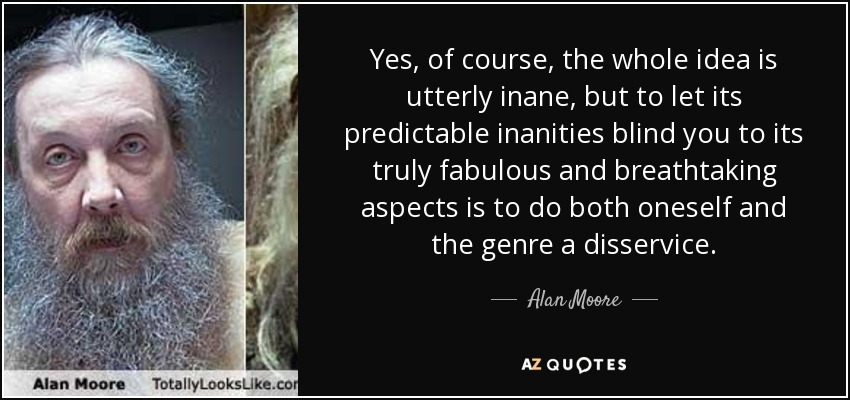 Yes, of course, the whole idea is utterly inane, but to let its predictable inanities blind you to its truly fabulous and breathtaking aspects is to do both oneself and the genre a disservice. - Alan Moore