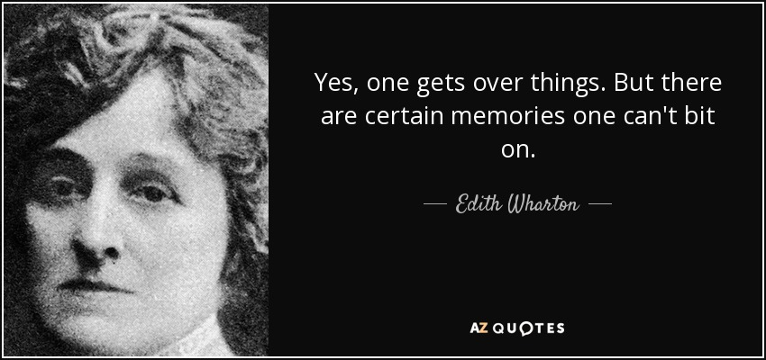 Yes, one gets over things. But there are certain memories one can't bit on. - Edith Wharton