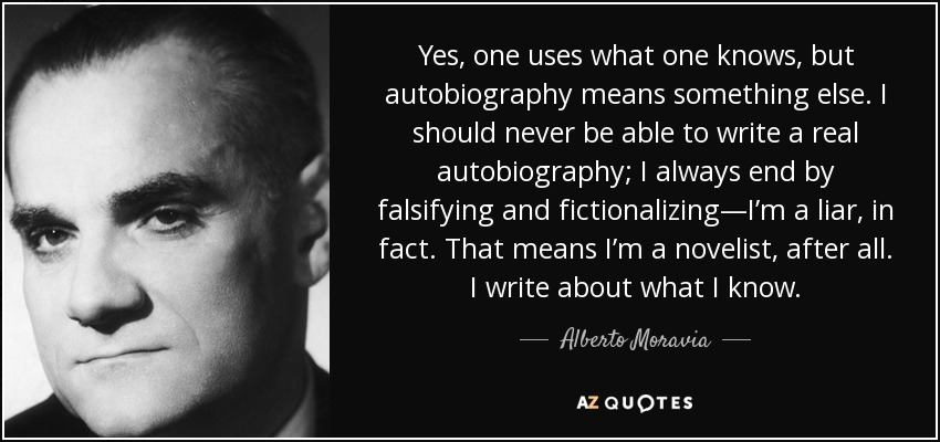 Yes, one uses what one knows, but autobiography means something else. I should never be able to write a real autobiography; I always end by falsifying and fictionalizing—I'm a liar, in fact. That means I'm a novelist, after all. I write about what I know. - Alberto Moravia