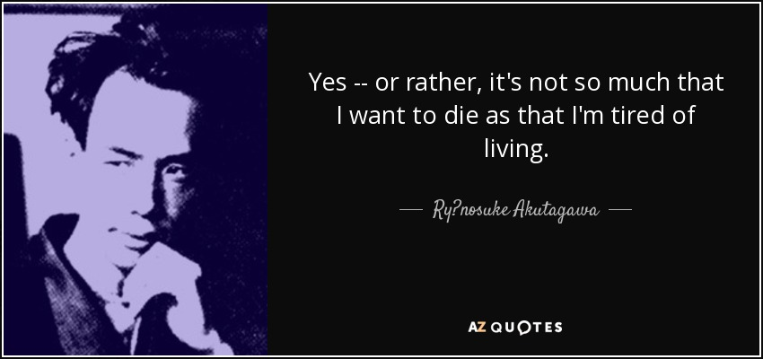 Yes -- or rather, it's not so much that I want to die as that I'm tired of living. - Ryūnosuke Akutagawa