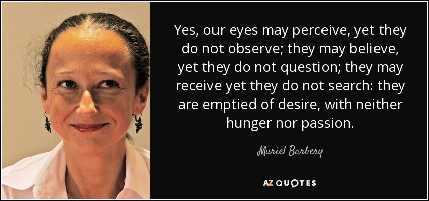 Yes, our eyes may perceive, yet they do not observe; they may believe, yet they do not question; they may receive yet they do not search: they are emptied of desire, with neither hunger nor passion.(Renee Michel) - Muriel Barbery