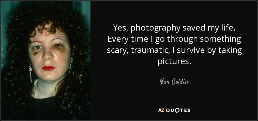 Yes, photography saved my life. Every time I go through something scary, traumatic, I survive by taking pictures. - Nan Goldin