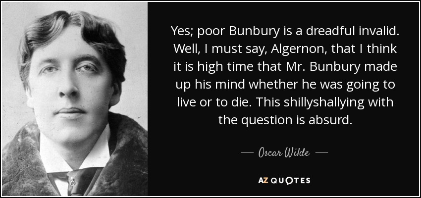 Yes; poor Bunbury is a dreadful invalid. Well, I must say, Algernon, that I think it is high time that Mr. Bunbury made up his mind whether he was going to live or to die. This shillyshallying with the question is absurd. - Oscar Wilde