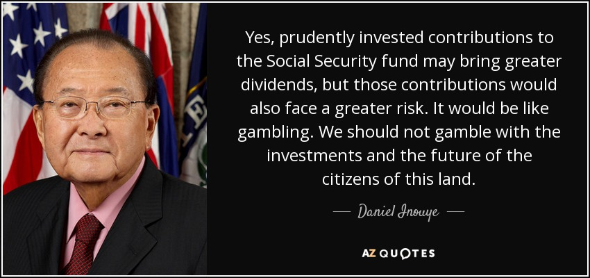 Yes, prudently invested contributions to the Social Security fund may bring greater dividends, but those contributions would also face a greater risk. It would be like gambling. We should not gamble with the investments and the future of the citizens of this land. - Daniel Inouye