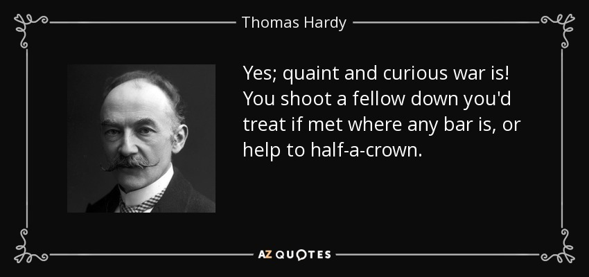 Yes; quaint and curious war is! You shoot a fellow down you'd treat if met where any bar is, or help to half-a-crown. - Thomas Hardy