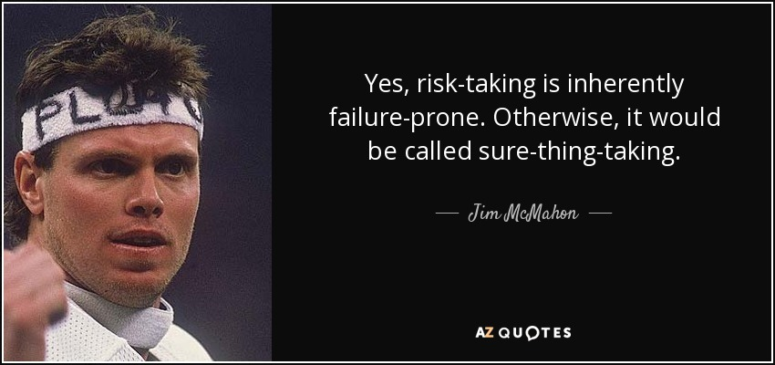 Yes, risk-taking is inherently failure-prone. Otherwise, it would be called sure-thing-taking. - Jim McMahon