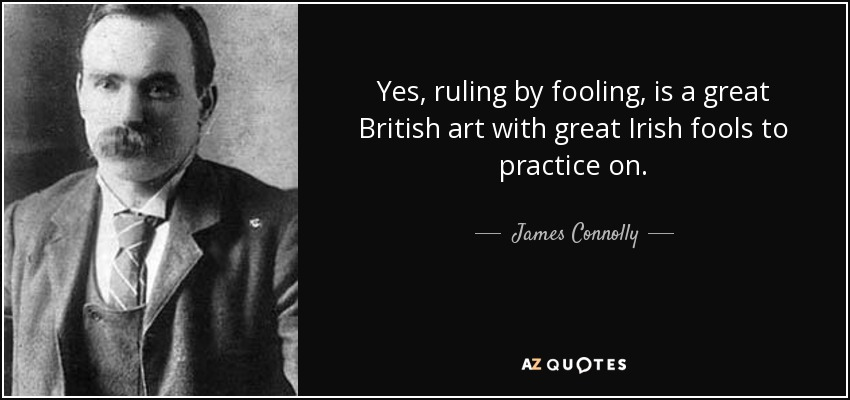 Yes, ruling by fooling, is a great British art with great Irish fools to practice on. - James Connolly