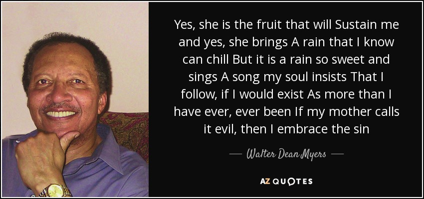 Yes, she is the fruit that will Sustain me and yes, she brings A rain that I know can chill But it is a rain so sweet and sings A song my soul insists That I follow, if I would exist As more than I have ever, ever been If my mother calls it evil, then I embrace the sin - Walter Dean Myers