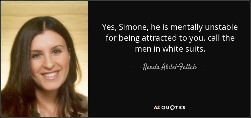 Yes, Simone, he is mentally unstable for being attracted to you. call the men in white suits. - Randa Abdel-Fattah
