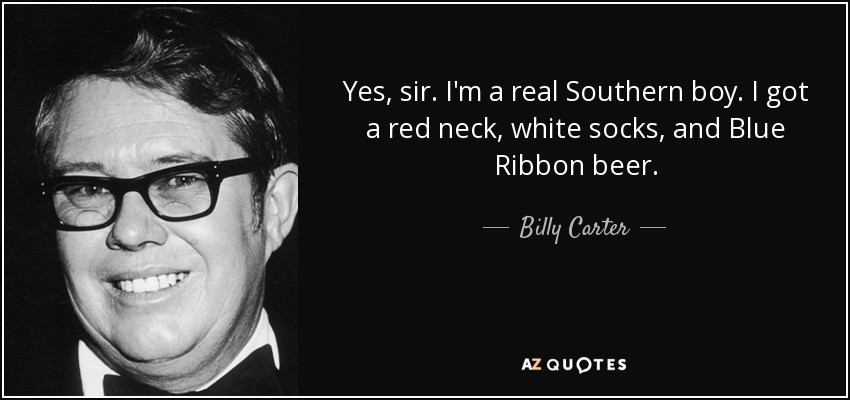 Yes, sir. I'm a real Southern boy. I got a red neck, white socks, and Blue Ribbon beer. - Billy Carter