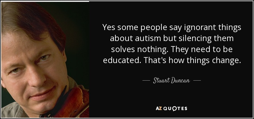 Yes some people say ignorant things about autism but silencing them solves nothing. They need to be educated. That's how things change. - Stuart Duncan