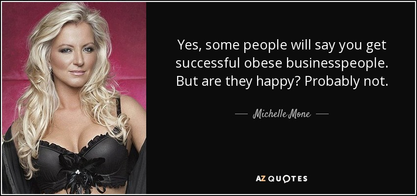 Yes, some people will say you get successful obese businesspeople. But are they happy? Probably not. - Michelle Mone