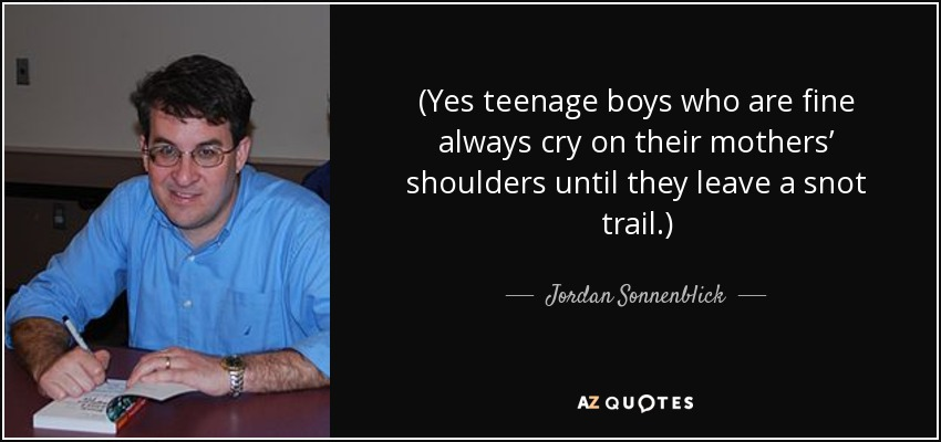 (Yes teenage boys who are fine always cry on their mothers' shoulders until they leave a snot trail.) - Jordan Sonnenblick