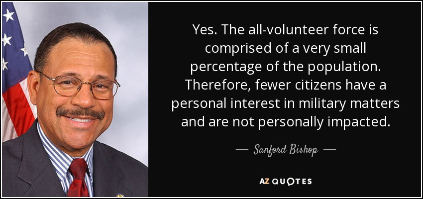 Yes. The all-volunteer force is comprised of a very small percentage of the population. Therefore, fewer citizens have a personal interest in military matters and are not personally impacted. - Sanford Bishop