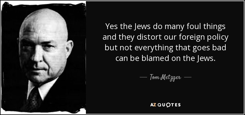 Yes the Jews do many foul things and they distort our foreign policy but not everything that goes bad can be blamed on the Jews. - Tom Metzger