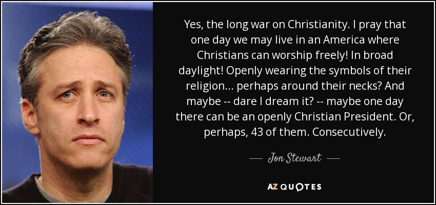 Yes, the long war on Christianity. I pray that one day we may live in an America where Christians can worship freely! In broad daylight! Openly wearing the symbols of their religion... perhaps around their necks? And maybe -- dare I dream it? -- maybe one day there can be an openly Christian President. Or, perhaps, 43 of them. Consecutively. - Jon Stewart