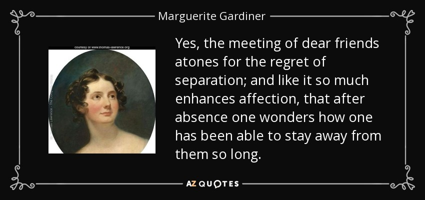 Yes, the meeting of dear friends atones for the regret of separation; and like it so much enhances affection, that after absence one wonders how one has been able to stay away from them so long. - Marguerite Gardiner, Countess of Blessington