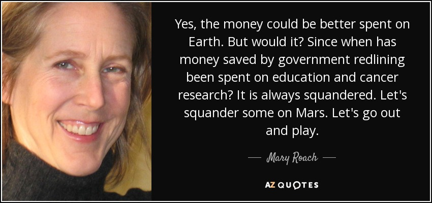Yes, the money could be better spent on Earth. But would it? Since when has money saved by government redlining been spent on education and cancer research? It is always squandered. Let's squander some on Mars. Let's go out and play. - Mary Roach