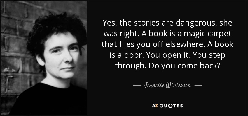 Yes, the stories are dangerous, she was right. A book is a magic carpet that flies you off elsewhere. A book is a door. You open it. You step through. Do you come back? - Jeanette Winterson