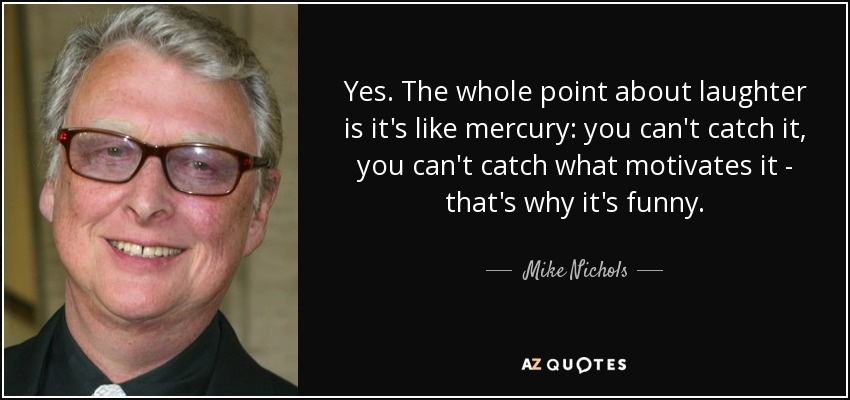 Yes. The whole point about laughter is it's like mercury: you can't catch it, you can't catch what motivates it - that's why it's funny. - Mike Nichols