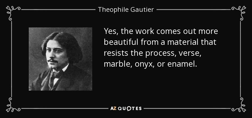Yes, the work comes out more beautiful from a material that resists the process, verse, marble, onyx, or enamel. - Theophile Gautier