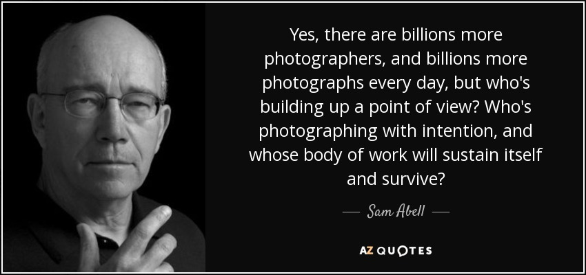 Yes, there are billions more photographers, and billions more photographs every day, but who's building up a point of view? Who's photographing with intention, and whose body of work will sustain itself and survive? - Sam Abell
