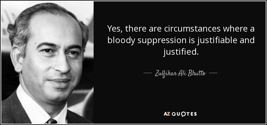 Yes, there are circumstances where a bloody suppression is justifiable and justified. - Zulfikar Ali Bhutto