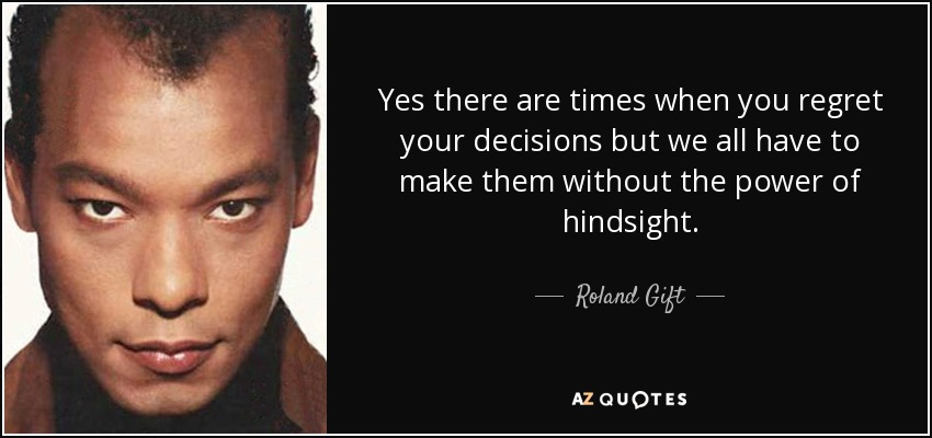 Top 6 quotes by roland gift a z quotes yes there are times when you regret your decisions but we all have to make them without the power of hindsight roland gift negle Gallery