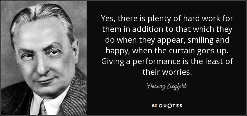 Yes, there is plenty of hard work for them in addition to that which they do when they appear, smiling and happy, when the curtain goes up. Giving a performance is the least of their worries. - Florenz Ziegfeld