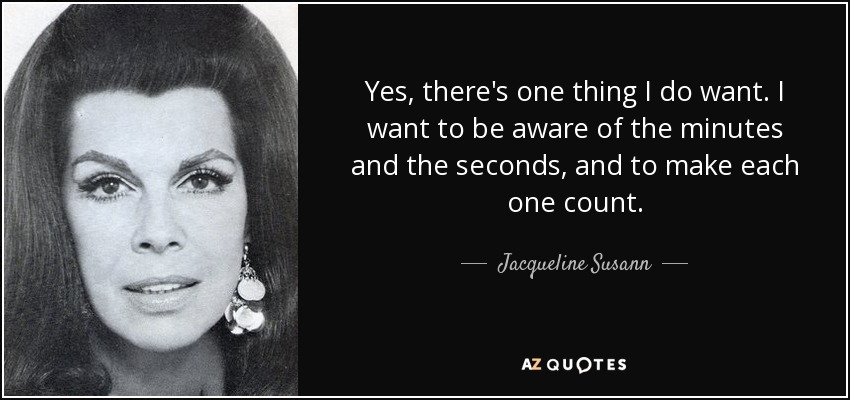 Yes, there's one thing I do want. I want to be aware of the minutes and the seconds, and to make each one count. - Jacqueline Susann