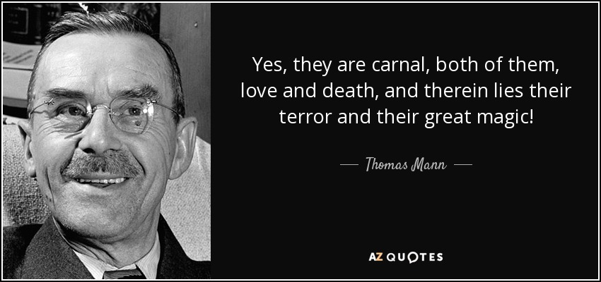 Yes, they are carnal, both of them, love and death, and therein lies their terror and their great magic! - Thomas Mann