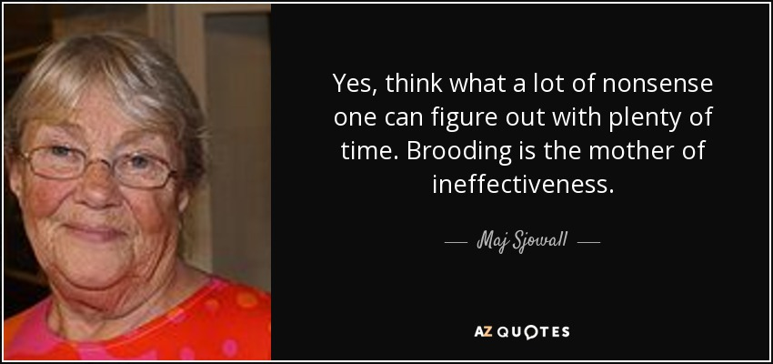 Yes, think what a lot of nonsense one can figure out with plenty of time. Brooding is the mother of ineffectiveness. - Maj Sjowall