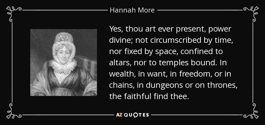 Yes, thou art ever present, power divine; not circumscribed by time, nor fixed by space, confined to altars, nor to temples bound. In wealth, in want, in freedom, or in chains, in dungeons or on thrones, the faithful find thee. - Hannah More