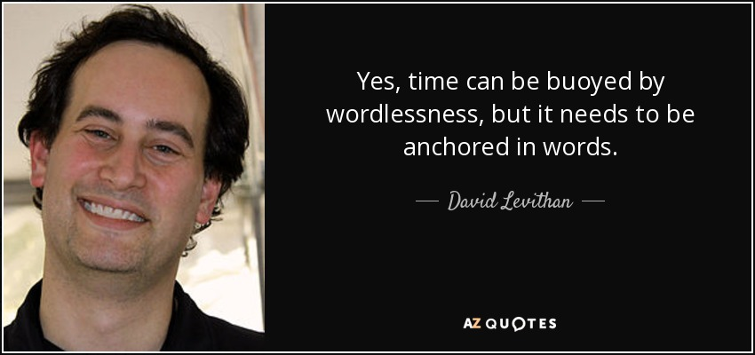 Yes, time can be buoyed by wordlessness, but it needs to be anchored in words. - David Levithan