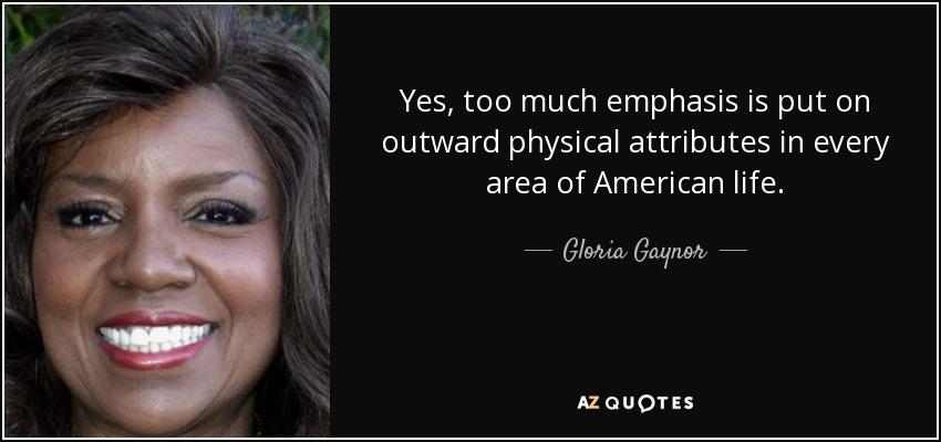Yes, too much emphasis is put on outward physical attributes in every area of American life. - Gloria Gaynor