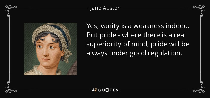 Yes, vanity is a weakness indeed. But pride - where there is a real superiority of mind, pride will be always under good regulation. - Jane Austen