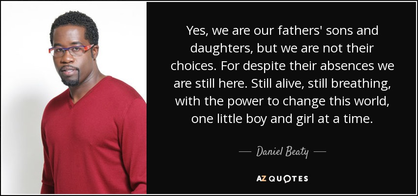 Yes, we are our fathers' sons and daughters, but we are not their choices. For despite their absences we are still here. Still alive, still breathing, with the power to change this world, one little boy and girl at a time. - Daniel Beaty