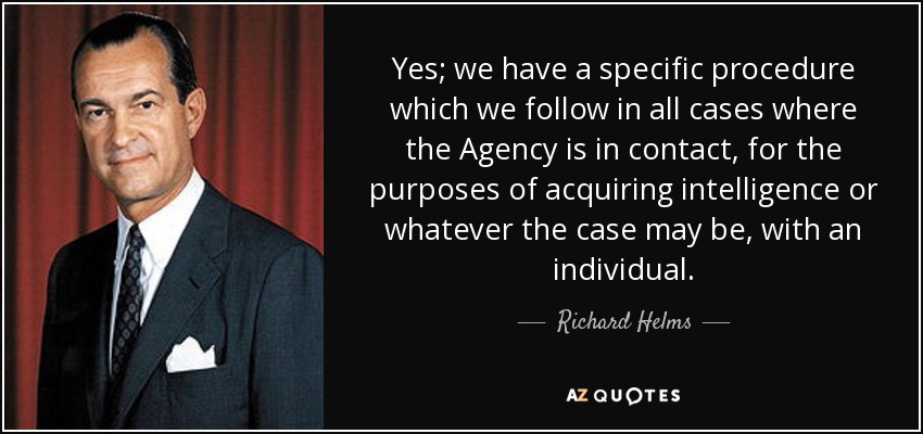 Yes; we have a specific procedure which we follow in all cases where the Agency is in contact, for the purposes of acquiring intelligence or whatever the case may be, with an individual. - Richard Helms