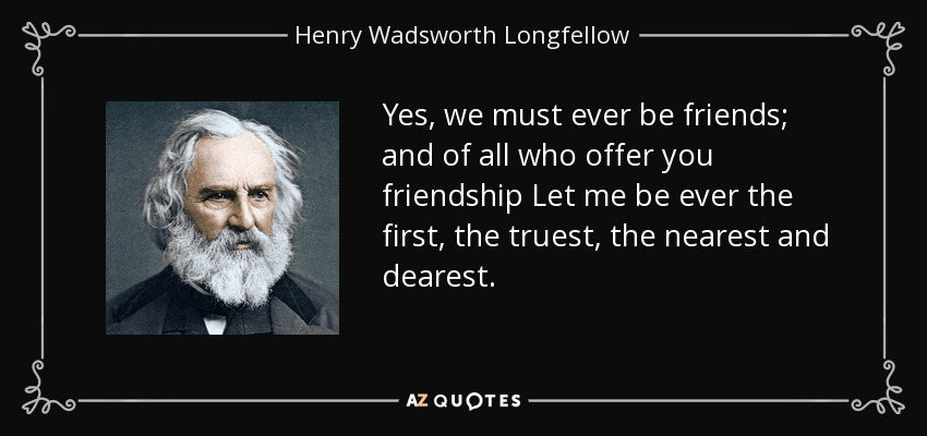 Yes, we must ever be friends; and of all who offer you friendship Let me be ever the first, the truest, the nearest and dearest. - Henry Wadsworth Longfellow