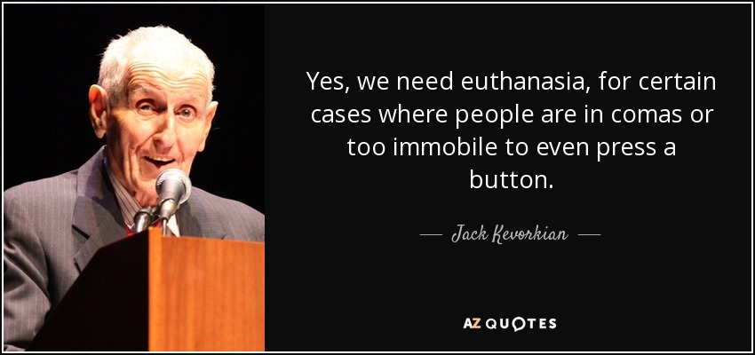 Yes, we need euthanasia, for certain cases where people are in comas or too immobile to even press a button. - Jack Kevorkian