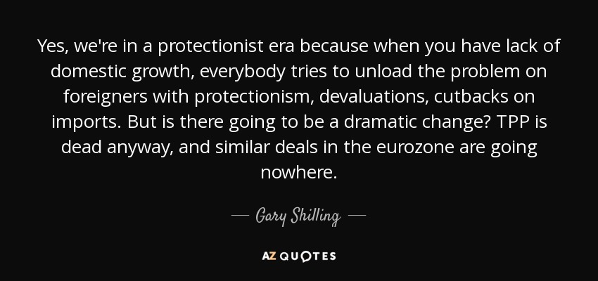 Yes, we're in a protectionist era because when you have lack of domestic growth, everybody tries to unload the problem on foreigners with protectionism, devaluations, cutbacks on imports. But is there going to be a dramatic change? TPP is dead anyway, and similar deals in the eurozone are going nowhere. - Gary Shilling