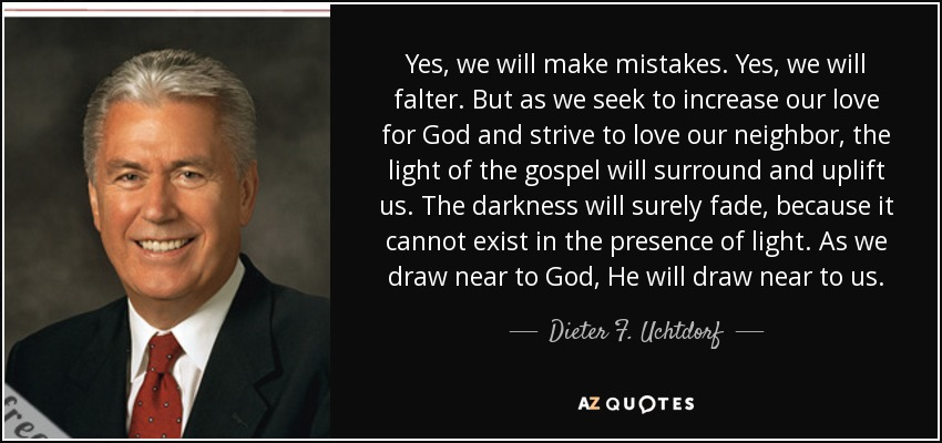 Yes, we will make mistakes. Yes, we will falter. But as we seek to increase our love for God and strive to love our neighbor, the light of the gospel will surround and uplift us. The darkness will surely fade, because it cannot exist in the presence of light. As we draw near to God, He will draw near to us. - Dieter F. Uchtdorf