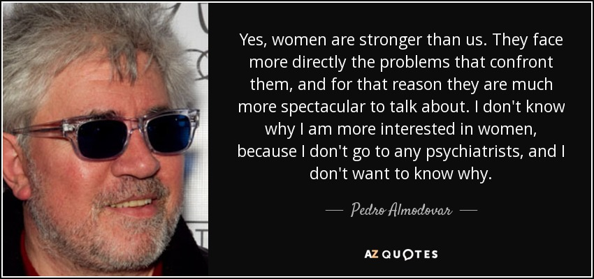 Yes, women are stronger than us. They face more directly the problems that confront them, and for that reason they are much more spectacular to talk about. I don't know why I am more interested in women, because I don't go to any psychiatrists, and I don't want to know why. - Pedro Almodovar