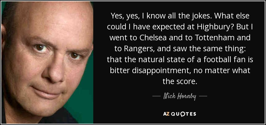 Yes, yes, I know all the jokes. What else could I have expected at Highbury? But I went to Chelsea and to Tottenham and to Rangers, and saw the same thing: that the natural state of a football fan is bitter disappointment, no matter what the score. - Nick Hornby