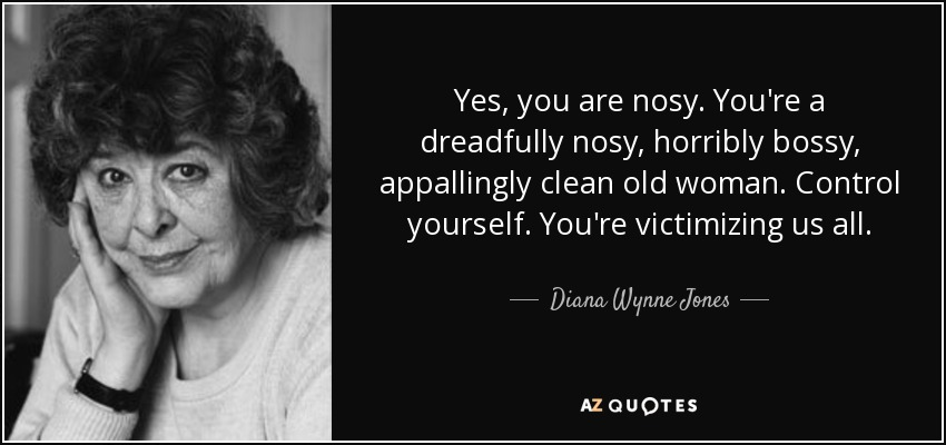 Yes, you are nosy. You're a dreadfully nosy, horribly bossy, appallingly clean old woman. Control yourself. You're victimizing us all. - Diana Wynne Jones