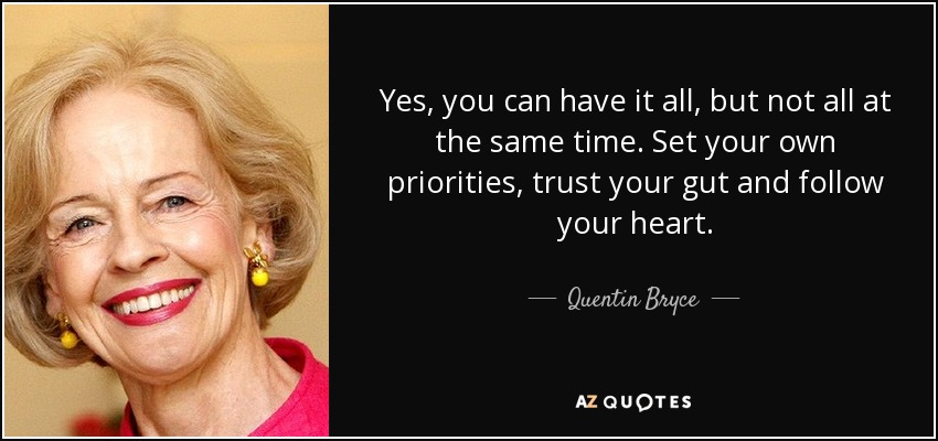 Yes, you can have it all, but not all at the same time. Set your own priorities, trust your gut and follow your heart. - Quentin Bryce